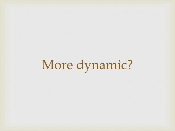 More dynamic?