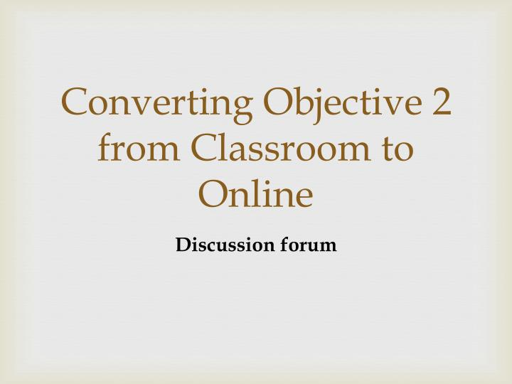Converting Objective 2 from Classroom to Online
