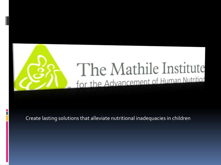 Create lasting solutions that alleviate nutritional inadequacies in children