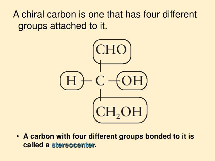 A chiral carbon is one that has four different groups attached to it.