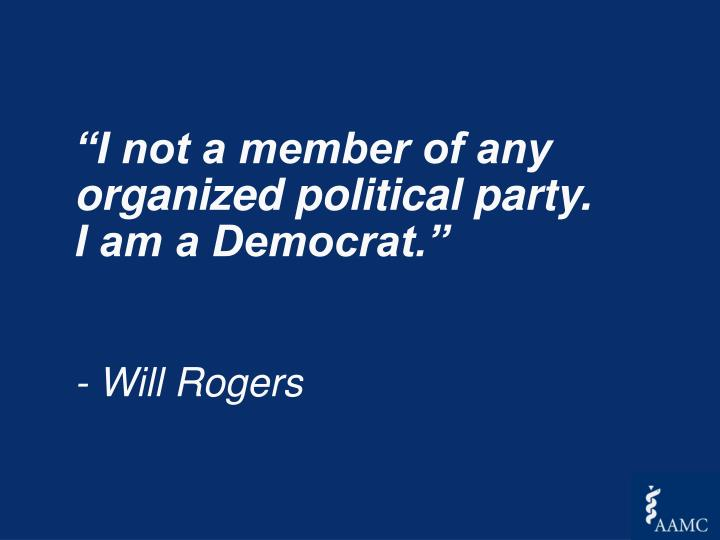 """I not a member of any organized political party.  I am a Democrat."""