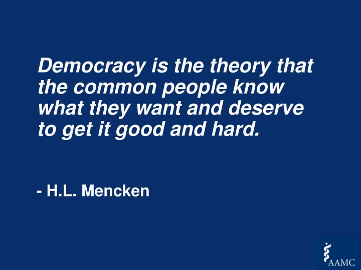 Democracy is the theory that the common people know what they want and deserve to get it good and hard