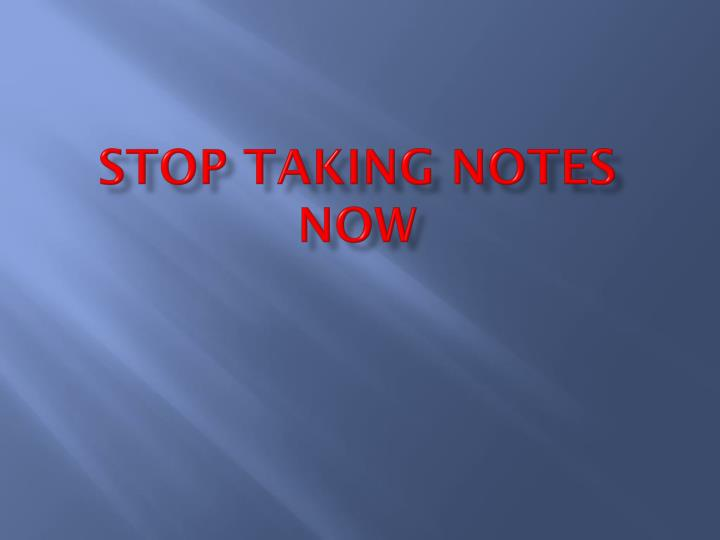 STOP TAKING NOTES NOW