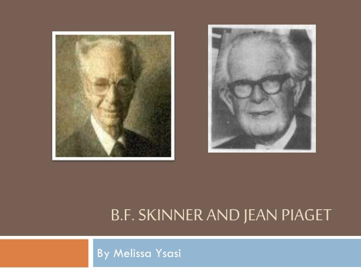 B.F. Skinner and Jean Piaget