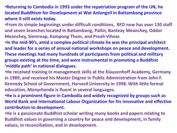 Returning to Cambodia in 1993 under the repatriation program of the UN, he located Buddhism for Development at