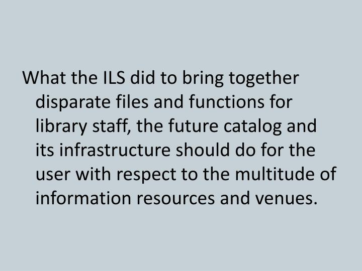 What the ILS did to bring together disparate files and functions for library staff, the future catalog and its infrastructure should do for the user with respect to the multitude of information resources and venues.