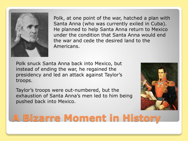 Polk, at one point of the war, hatched a plan with Santa Anna (who was currently exiled in Cuba).  He planned to help Santa Anna return to Mexico under the condition that Santa Anna would end the war and cede the desired land to the Americans.
