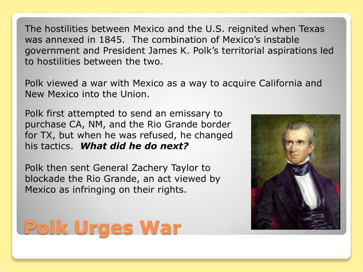 The hostilities between Mexico and the U.S. reignited when Texas was annexed in 1845.  The combination of Mexico's instable government and President James K. Polk's territorial aspirations led to hostilities between the two.