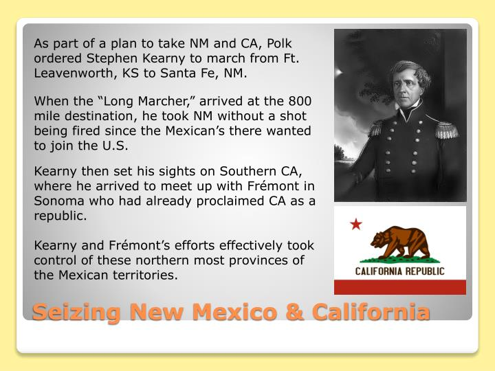 As part of a plan to take NM and CA, Polk ordered Stephen Kearny to march from Ft. Leavenworth, KS to Santa Fe, NM.