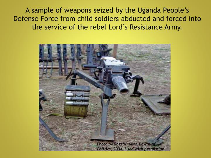 A sample of weapons seized by the Uganda People's Defense Force from child soldiers abducted and forced into the service of the rebel Lord's Resistance Army.