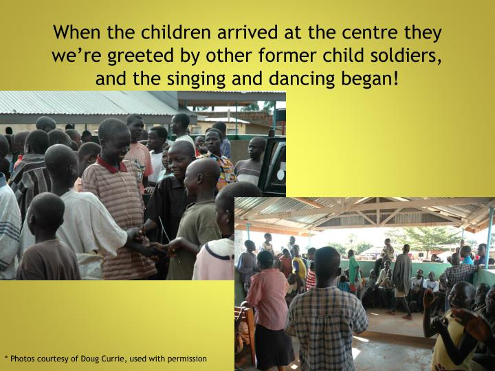 When the children arrived at the centre they we're greeted by other former child soldiers,