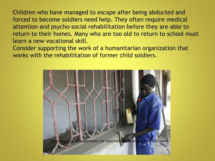 Children who have managed to escape after being abducted and forced to become soldiers need help. They often require medical attention and psycho-social rehabilitation before they are able to return to their homes. Many who are too old to return to school must learn a new vocational skill.