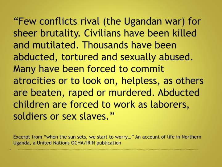 """Few conflicts rival (the Ugandan war) for sheer brutality. Civilians have been killed and mutilated. Thousands have been abducted, tortured and sexually abused. Many have been forced to commit atrocities or to look on, helpless, as others are beaten, raped or murdered. Abducted children are forced to work as laborers, soldiers or sex slaves."""