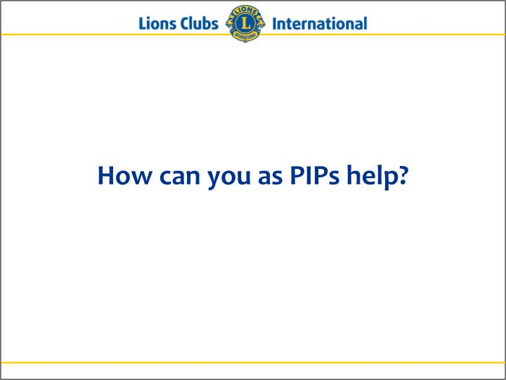 How can you as PIPs help?