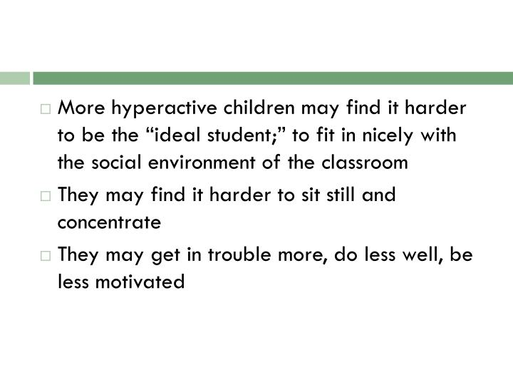 "More hyperactive children may find it harder to be the ""ideal student;"" to fit in nicely with the social environment of the classroom"