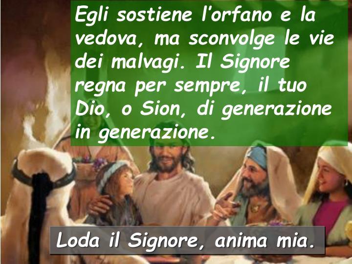 Egli sostiene l'orfano e la vedova, ma sconvolge le vie dei malvagi. Il Signore regna per sempre, il tuo Dio, o Sion, di generazione in generazione.