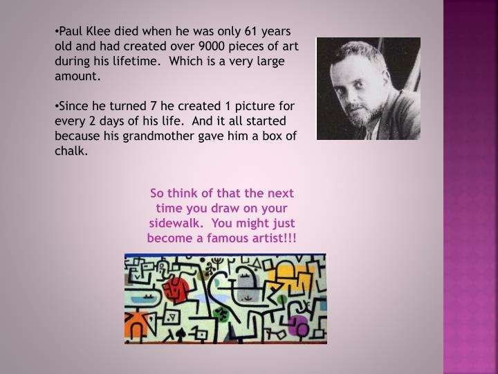 Paul Klee died when he was only 61 years old and had created over 9000 pieces of art during his lifetime.  Which is a very large amount.