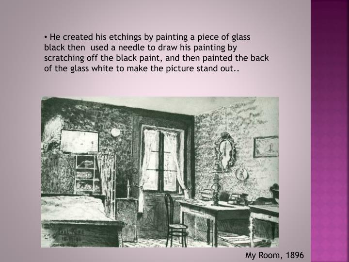 He created his etchings by painting a piece of glass black then  used a needle to draw his painting by scratching off the black paint, and then painted the back of the glass white to make the picture stand out..