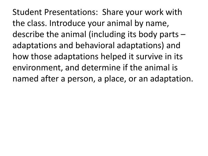 Student Presentations:  Share your work with the class. Introduce your animal by name, describe the animal (including its body parts – adaptations and behavioral adaptations) and how those adaptations helped it survive in its environment, and determine if the animal is named after a person, a place, or an adaptation.