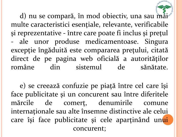 d) nu se compară, în mod obiectiv, una sau mai multe caracteristici esenţiale, relevante, verificabile şi reprezentative - între care poate fi inclus şi preţul - ale unor produse medicamentoase. Singura excepţie îngăduită este compararea preţului, citată direct de pe pagina web oficială a autorităţilor române din sistemul de sănătate.