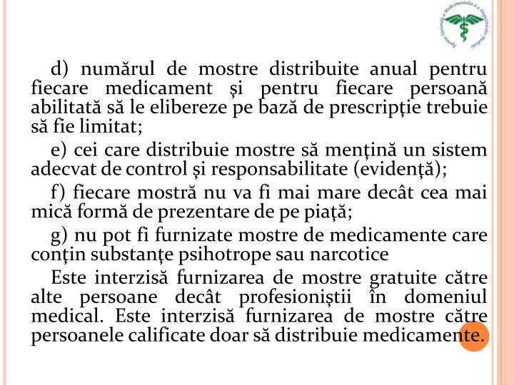 d) numărul de mostre distribuite anual pentru fiecare medicament şi pentru fiecare persoană abilitată să le elibereze pe bază de prescripţie trebuie să fie limitat