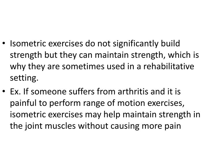 Isometric exercises do not significantly build strength but they can maintain strength, which is why they are sometimes used in a rehabilitative setting.