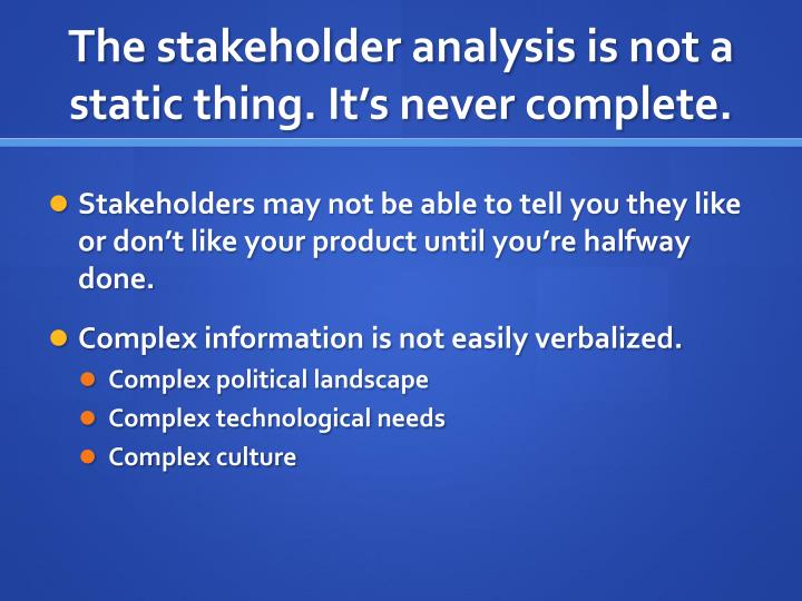 The stakeholder analysis is not a static thing. It's never complete.