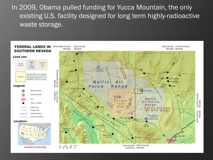 In 2009, Obama pulled funding for Yucca Mountain, the only existing U.S. facility designed for long term highly-radioactive waste storage.