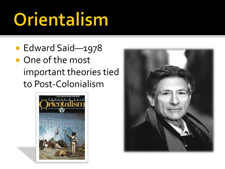 an analysis of orientalism by edward Western scholars helped justify the war in iraq, says edward said, with their orientalist ideas about the 'arab mind' twenty-five years after the publication of his.