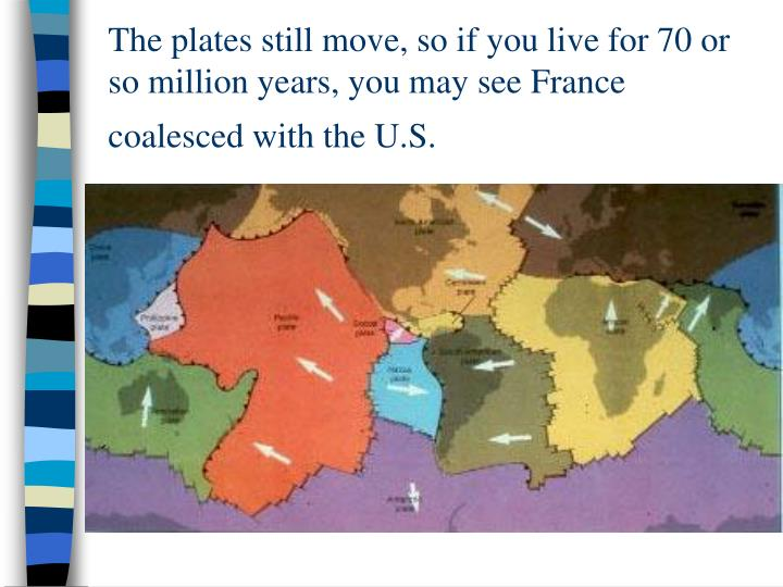 The plates still move, so if you live for 70 or so million years, you may see France coalesced with the U.S.