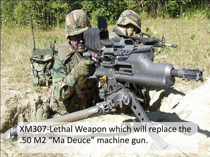 "XM307-Lethal Weapon which will replace the .50 M2 ""Ma Deuce"" machine gun."