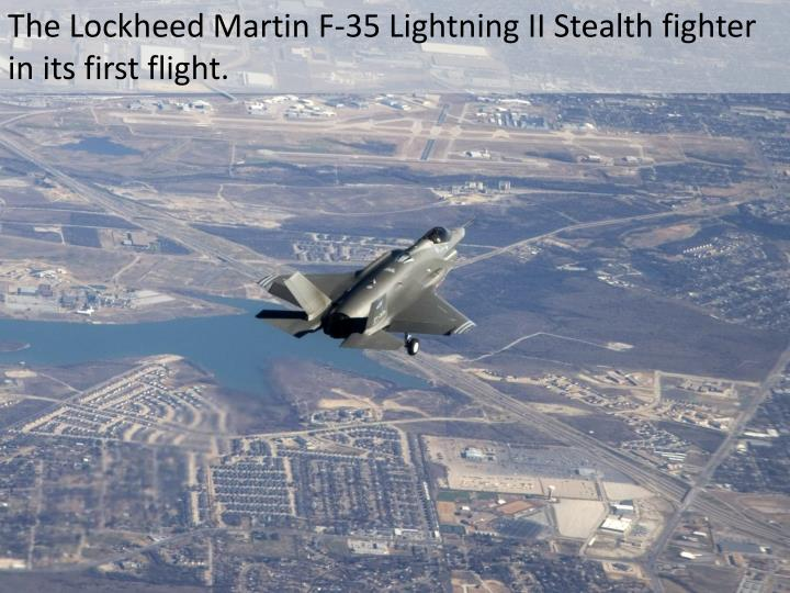 The Lockheed Martin F-35 Lightning II Stealth fighter in its first flight.