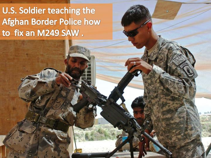 U.S. Soldier teaching the Afghan Border Police how to  fix an M249 SAW .