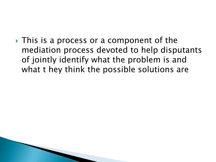 This is a process or a component of the mediation process devoted to help disputants of jointly identify what the problem is and what t hey think the possible solutions are
