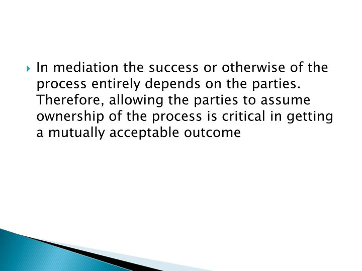 In mediation the success or otherwise of the process entirely depends on the parties.  Therefore, allowing the parties to assume ownership of the process is critical in getting a mutually acceptable outcome