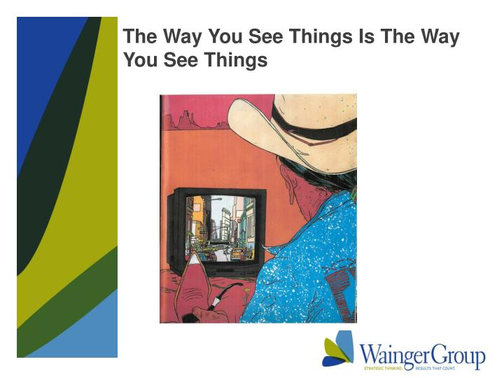 The Way You See Things Is The Way You See Things