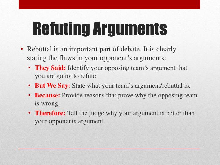 Rebuttal is an important part of debate. It is clearly stating the flaws in your opponent's arguments: