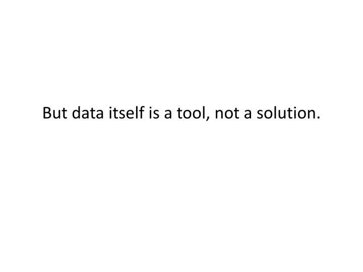 But data itself is a tool, not a solution.