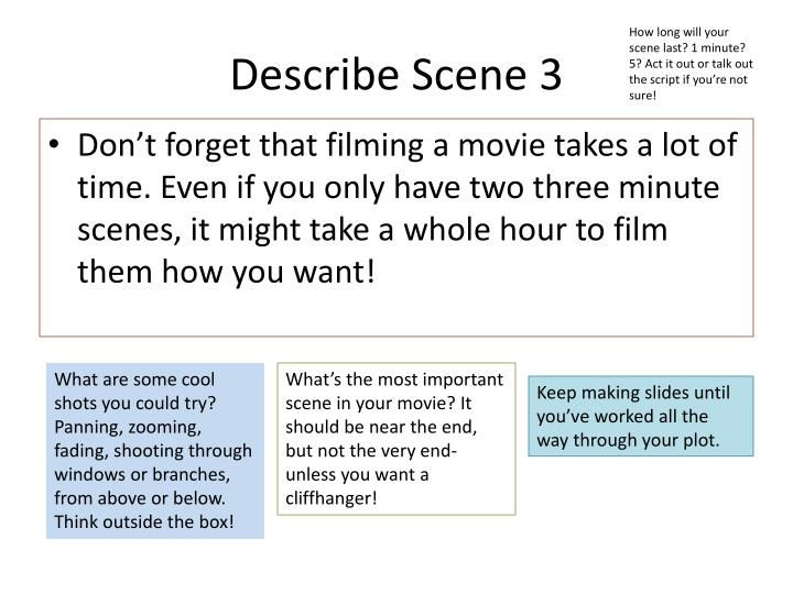 How long will your scene last? 1 minute? 5? Act it out or talk out the script if you're not sure!