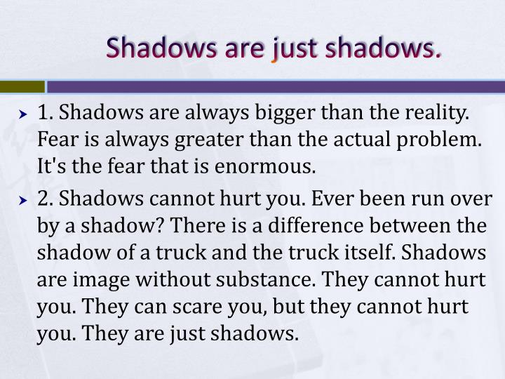 Shadows are just shadows.