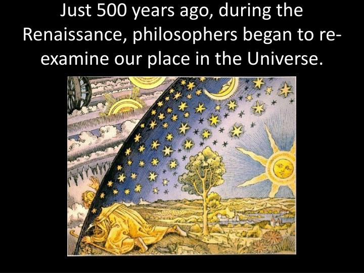 Just 500 years ago, during the Renaissance, philosophers began to re-examine our place in the Universe.