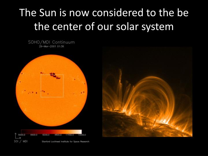 The Sun is now considered to the be the center of our solar system