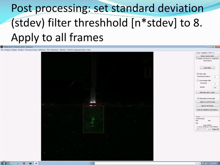 Post processing: set standard deviation (stdev) filter threshhold [n*stdev] to 8. Apply to all frames