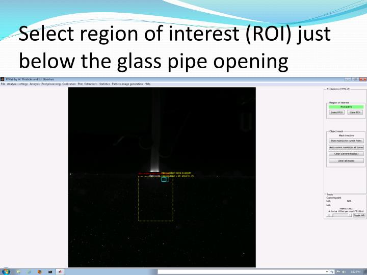 Select region of interest (ROI) just below the glass pipe opening