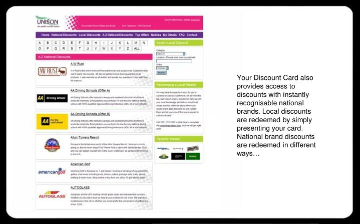 Your Discount Card also provides access to discounts with instantly recognisable national brands. Local discounts are redeemed by simply presenting your card. National brand discounts are redeemed in different ways…