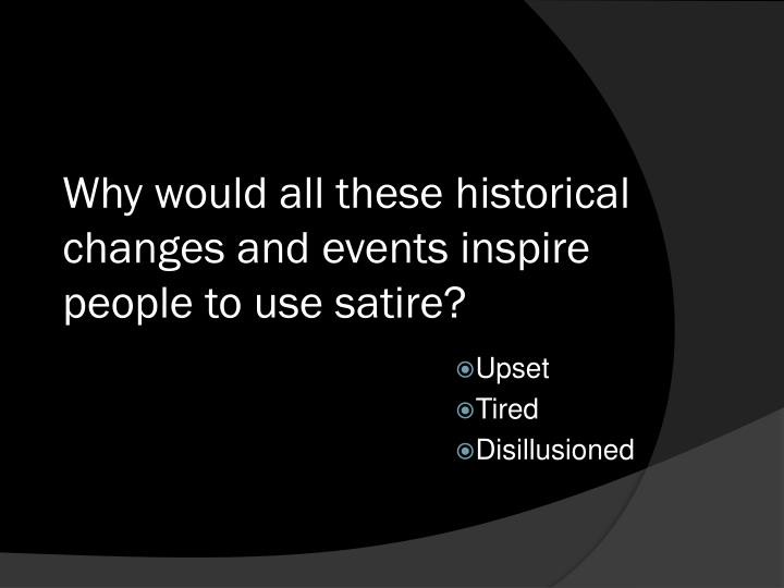 Why would all these historical changes and events inspire people to use satire?