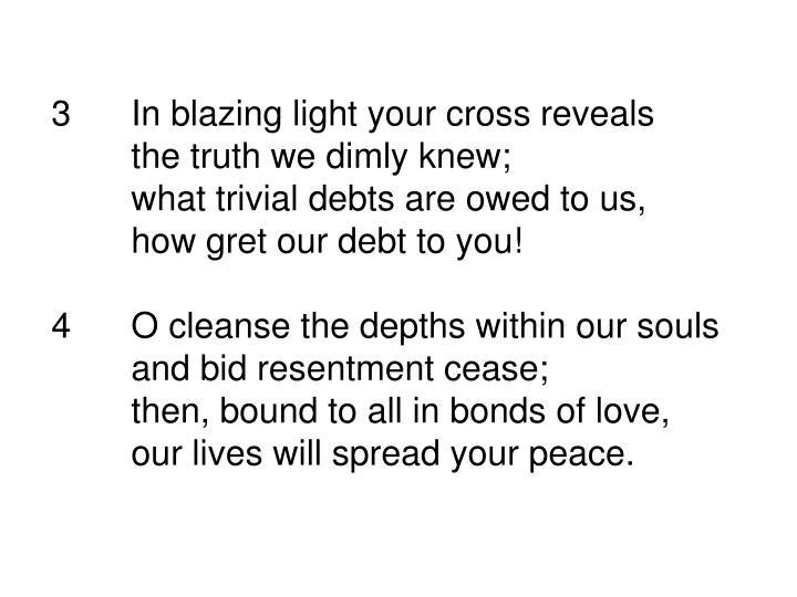 3In blazing light your cross reveals