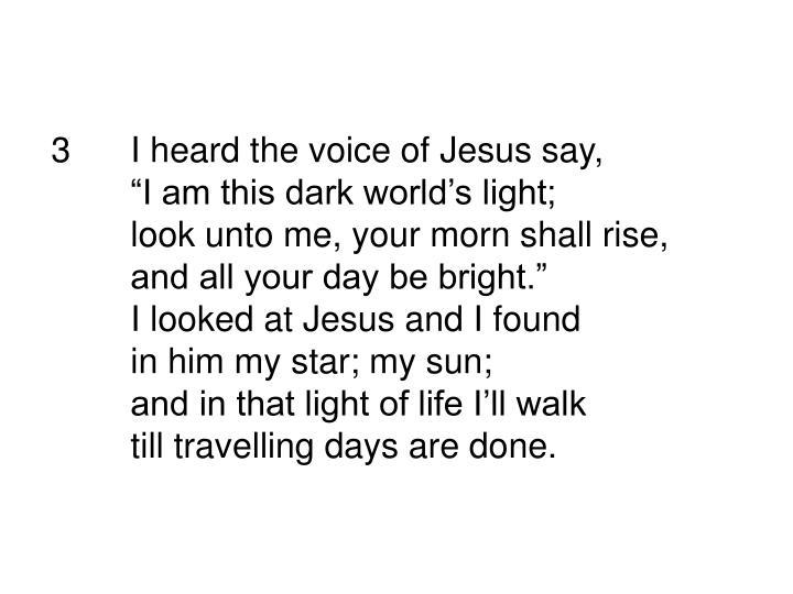 3I heard the voice of Jesus say,