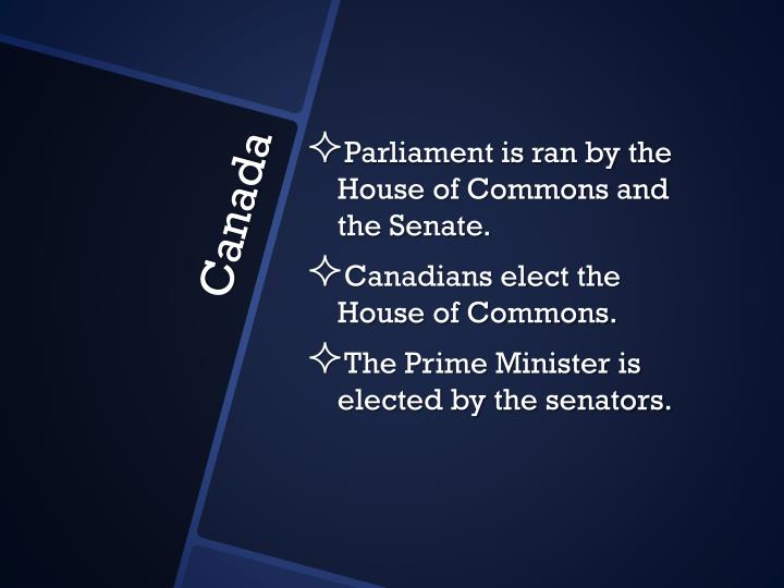 Parliament is ran by the House of Commons and the Senate.