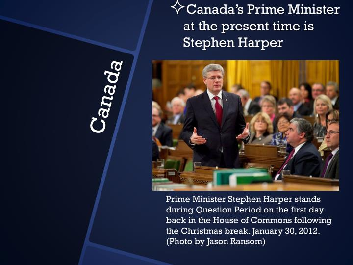 Canada's Prime Minister at the present time is Stephen Harper